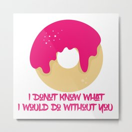 I donut know what I would do without you Metal Print