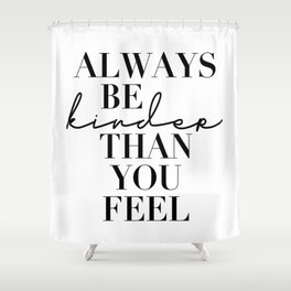 Always Be Kinder Than You Feel Shower Curtain