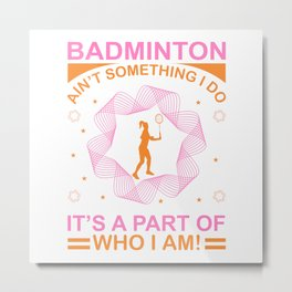 Badminton Ain't Something I Do It's A Part Of Who I Am - Badminton Design Metal Print
