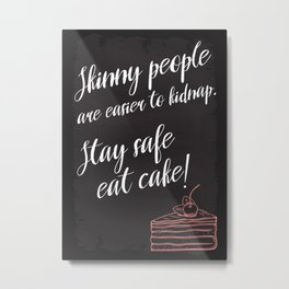 Skinny people are easier to kidnap. Stay safe, eat cake! Metal Print