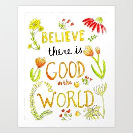Quote: Believe there is good in the world Art Print