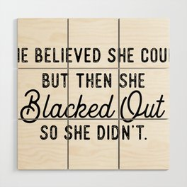 She Believed She Could But Then She Blacked Out So She Didn't Wood Wall Art