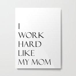 I work hard like my Mom Metal Print