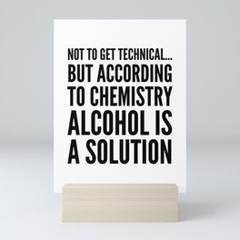 NOT TO GET TECHNICAL BUT ACCORDING TO CHEMISTRY ALCOHOL IS A SOLUTION Mini Art Print