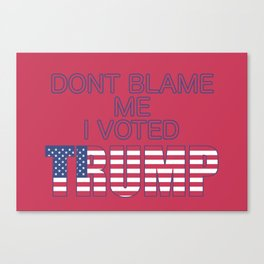 Dont Blame Me I Voted Trump Canvas Print