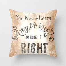 You Never Learn Anything by Doing it Right Throw Pillow