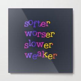 Softer, worser, slower, weaker Metal Print