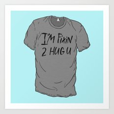 I'm Fixin 2 Hug U Art Print