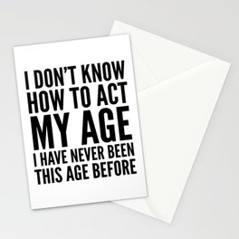 I DON'T KNOW HOW TO ACT MY AGE I HAVE NEVER BEEN THIS AGE BEFORE Stationery Cards