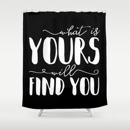 What Is Yours Will Find You Shower Curtain