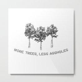 More Trees, Less Assholes Metal Print