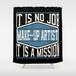 Make-Up Artist  - It Is No Job, It Is A Mission Shower Curtain
