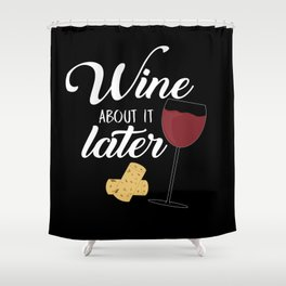 Wine About It Later Shower Curtain