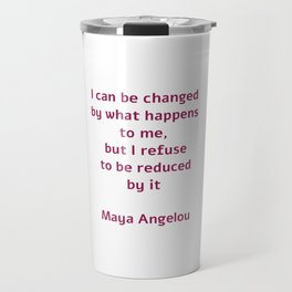 I can be changed by what happens to me,  but I refuse to be reduced by it  - Maya Angelou quote Travel Mug