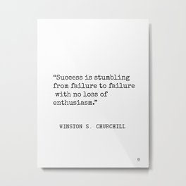 Success is stumbling from failure to failure with no loss of enthusiasm. Winston S. Churchill Metal Print