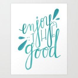Enjoy the Good Art Print