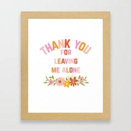 Thank You For Leaving Me Alone Framed Art Print