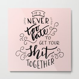 It's never too late to get your shit together Metal Print