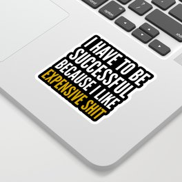 I HAVE TO BE SUCCESSFUL BECAUSE I LIKE EXPENSIVE SHIT (Black) Sticker