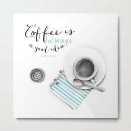 Coffee is always a good idea Metal Print