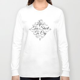 Life 2 Short 2 Cry !  Long Sleeve T-shirt