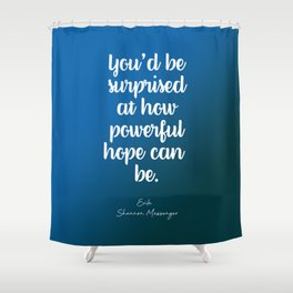You'd be surprised at how powerful hope can be. Shower Curtain