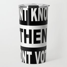 Dont Know? Then dont vote. Travel Mug