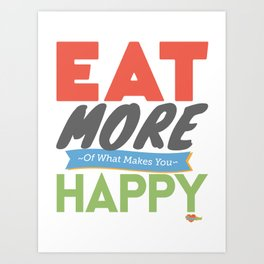 """Eat More of What Makes You Happy"" Art Print"
