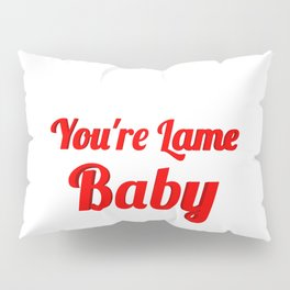 YOU'RE LAME BABY Pillow Sham
