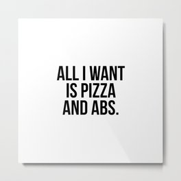 All I want is pizza and abs Metal Print