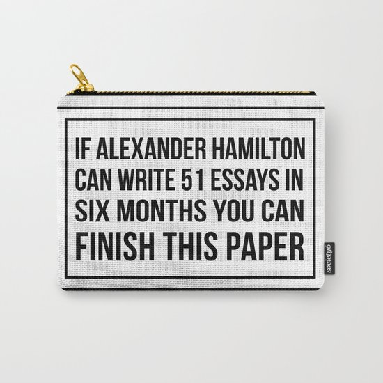 If alexander hamilton can write 51 essays in 6 months you can finish this paper by histrionicole