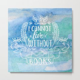 I Cannot Live Without Books - Watercolor Metal Print