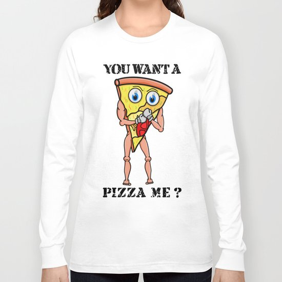 You want a Pizza Me ? Long Sleeve T-shirt