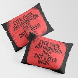 Ever since Jim Morrisson died, Shit's been weird Pillow Sham