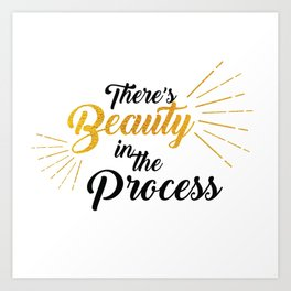 There's Beauty in the Process Art Print