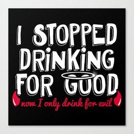 I Stopped Drinking for Good Now I only Drink for Evil Canvas Print