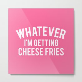 Whatever I'm Getting Cheese Fries, Quote Metal Print