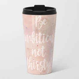 Be ambitious not thirsty inspirational Watercolor Quote Travel Mug