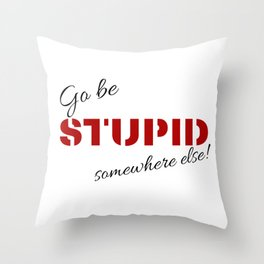 Go be stupid somewhere else! Throw Pillow