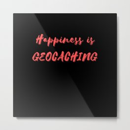 Happiness is Geocaching Metal Print