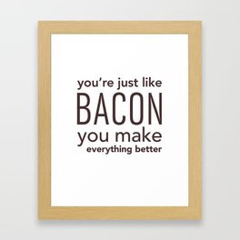 You're Just Like Bacon, You Make Everything Better Framed Art Print