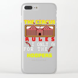 Circus Lover The Circus Rules I Only Go For The Hoopers Clear iPhone Case