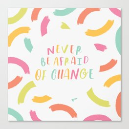 Never Be Afraid of Change Canvas Print