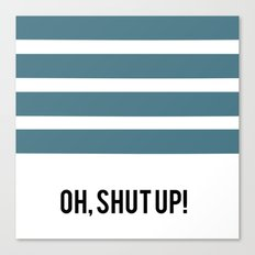 OH SHUT UP Canvas Print