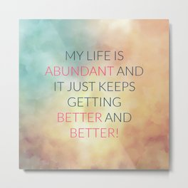 My Life Is Abundant And It Just Keeps Getting Better And Better! Metal Print