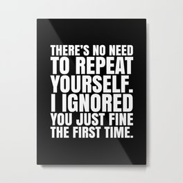 There's No Need To Repeat Yourself. I Ignored You Just Fine the First Time. (Black & White) Metal Print