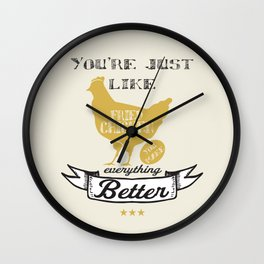 You're Just Like Fried Chicken You Make Everything Better Wall Clock