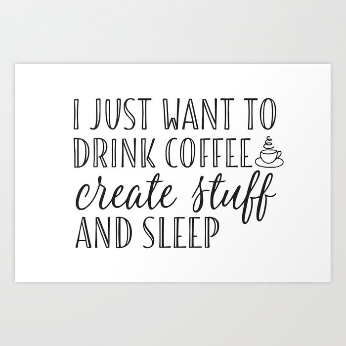 I just want to drink coffee create stuff and sleep Art Print