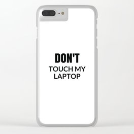 DONT TOUCH MY LAPTOP Clear iPhone Case