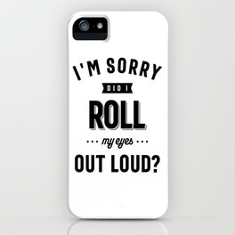 Funny I'm Sorry Did I Roll My Eyes Out Loud iPhone Case